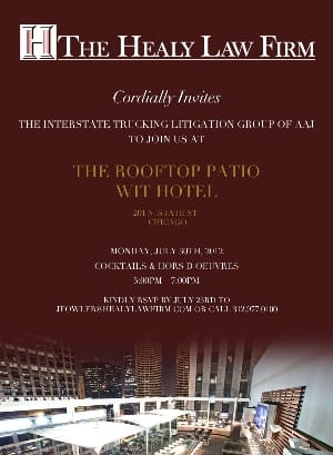 Healy Scanlon Law Firm Cordially Invites The Interstate Trucking Litigation Group of AAJ to join us at the Rooftop Patio Wit Hotel 201 N State St Chicago Monday July 30th 2012 Cocktails and hors D'oeuvres 5PM to 7PM Kindly RSVP by contacting Healy Scanlon Law Firm